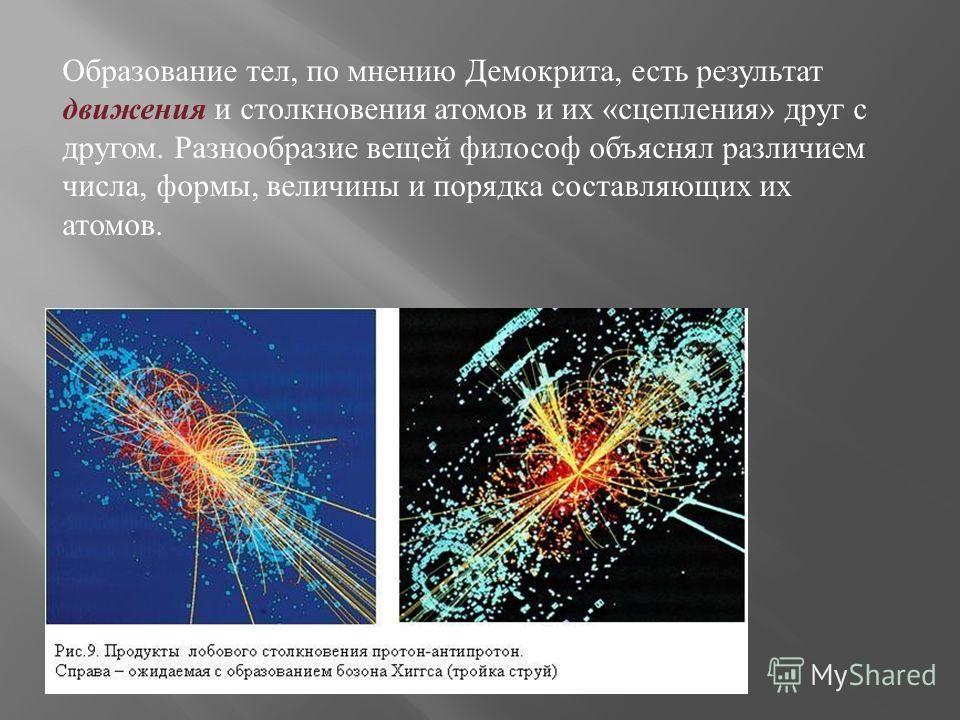 Образование тел, по мнению Демокрита, есть результат движения и столкновения атомов и их « сцепления » друг с другом. Разнообразие вещей философ объяснял различием числа, формы, величины и порядка составляющих их атомов.