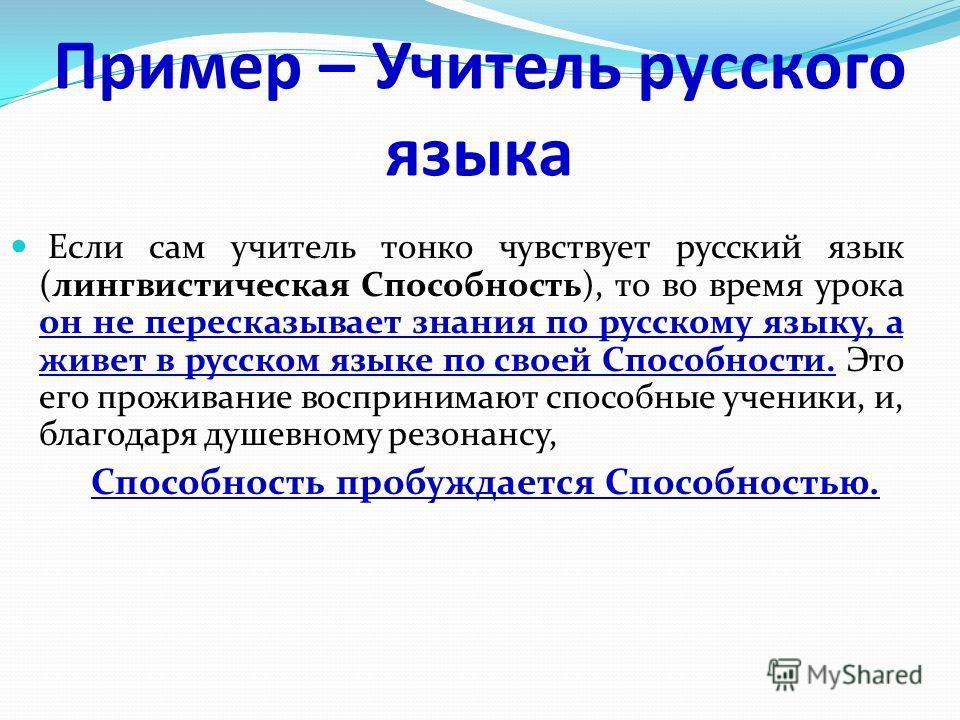 Пример – Учитель русского языка Если сам учитель тонко чувствует русский язык (лингвистическая Способность), то во время урока он не пересказывает знания по русскому языку, а живет в русском языке по своей Способности. Это его проживание воспринимают
