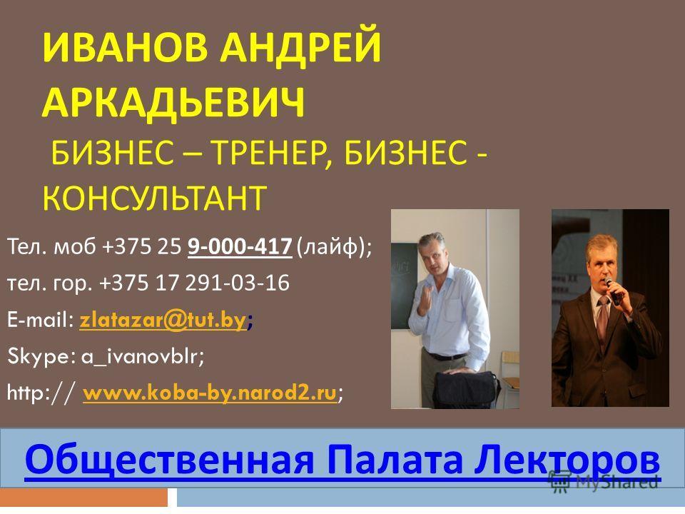 ИВАНОВ АНДРЕЙ АРКАДЬЕВИЧ БИЗНЕС – ТРЕНЕР, БИЗНЕС - КОНСУЛЬТАНТ Тел. моб +375 25 9-000-417 ( лайф ); тел. гор. +375 17 291-03-16 E-mail: zlatazar@tut.by;zlatazar@tut.by Skype: a_ivanovblr; http:// www.koba-by.narod2.ru;www.koba-by.narod2. ru Обществен