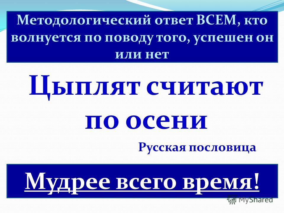 Цыплят считают по осени Русская пословица Мудрее всего время! Методологический ответ ВСЕМ, кто волнуется по поводу того, успешен он или нет