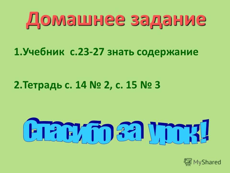 Домашнее задание 1. Учебник с.23-27 знать содержание 2. Тетрадь с. 14 2, с. 15 3