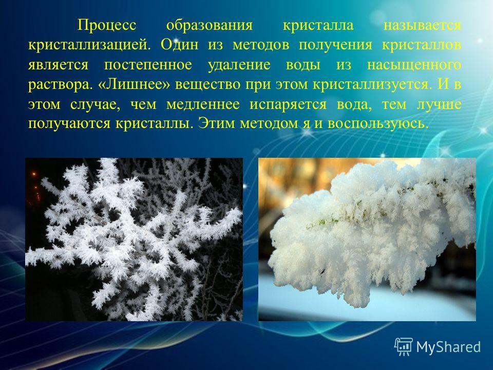 Процесс образования кристалла называется кристаллизацией. Один из методов получения кристаллов является постепенное удаление воды из насыщенного раствора. «Лишнее» вещество при этом кристаллизуется. И в этом случае, чем медленнее испаряется вода, тем