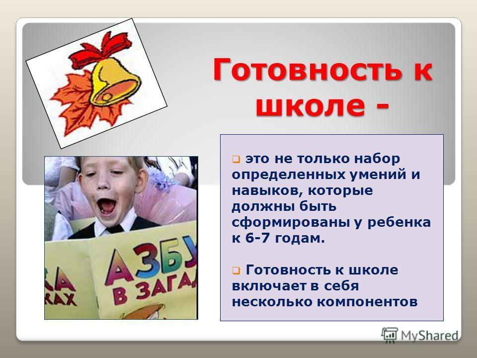 Готовность к школе - это не только набор определенных умений и навыков, которые должны быть сформированы у ребенка к 6-7 годам. Готовность к школе включает в себя несколько компонентов