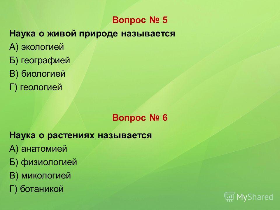 Вопрос 5 Наука о живой природе называется А) экологией Б) географией В) биологией Г) геологией Вопрос 6 Наука о растениях называется А) анатомией Б) физиологией В) микологией Г) ботаникой