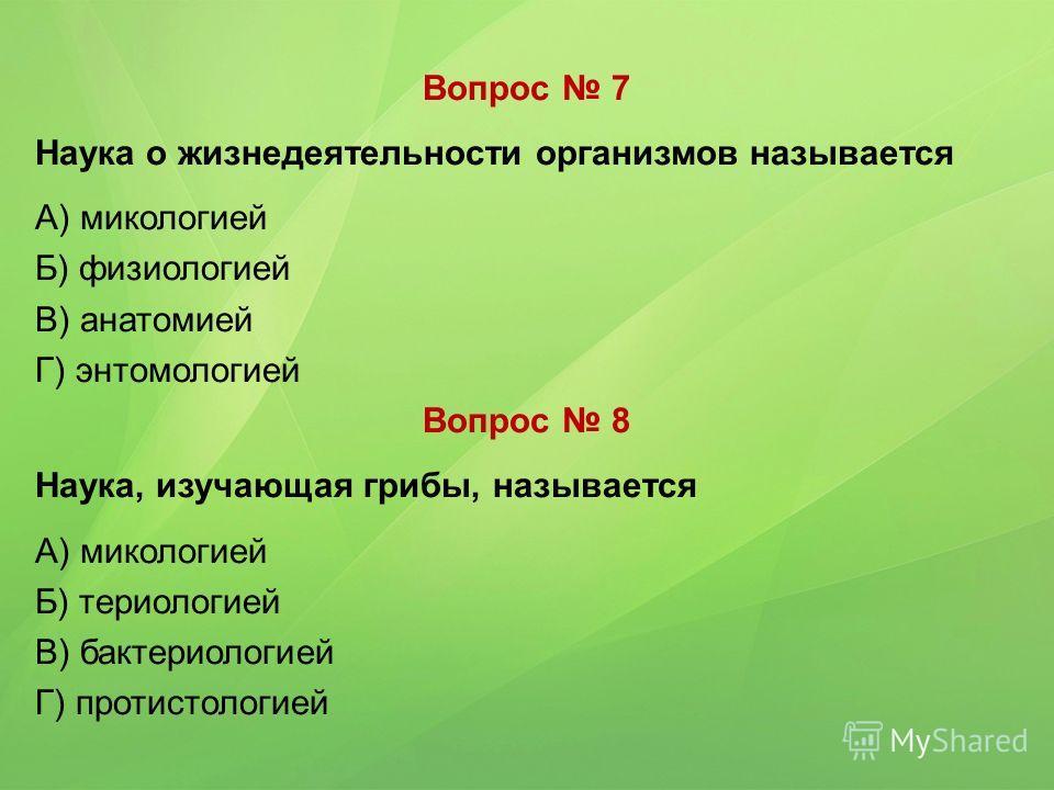 Вопрос 7 Наука о жизнедеятельности организмов называется А) микологией Б) физиологией В) анатомией Г) энтомологией Вопрос 8 Наука, изучающая грибы, называется А) микологией Б) териологией В) бактериологией Г) протистологией