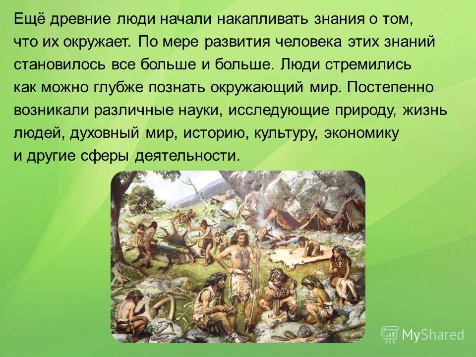 Ещё древние люди начали накапливать знания о том, что их окружает. По мере развития человека этих знаний становилось все больше и больше. Люди стремились как можно глубже познать окружающий мир. Постепенно возникали различные науки, исследующие приро