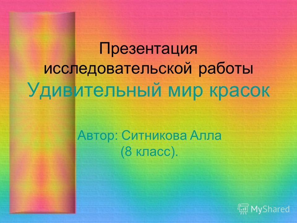 Презентация исследовательской работы Удивительный мир красок Автор: Ситникова Алла (8 класс).