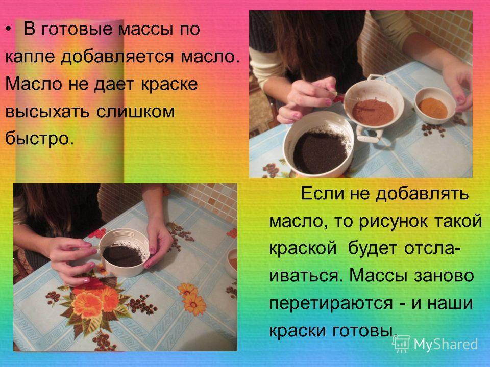 В готовые массы по капле добавляется масло. Масло не дает краске высыхать слишком быстро. Если не добавлять масло, то рисунок такой краской будет отслаиваться. Массы заново перестираются - и наши краски готовы.