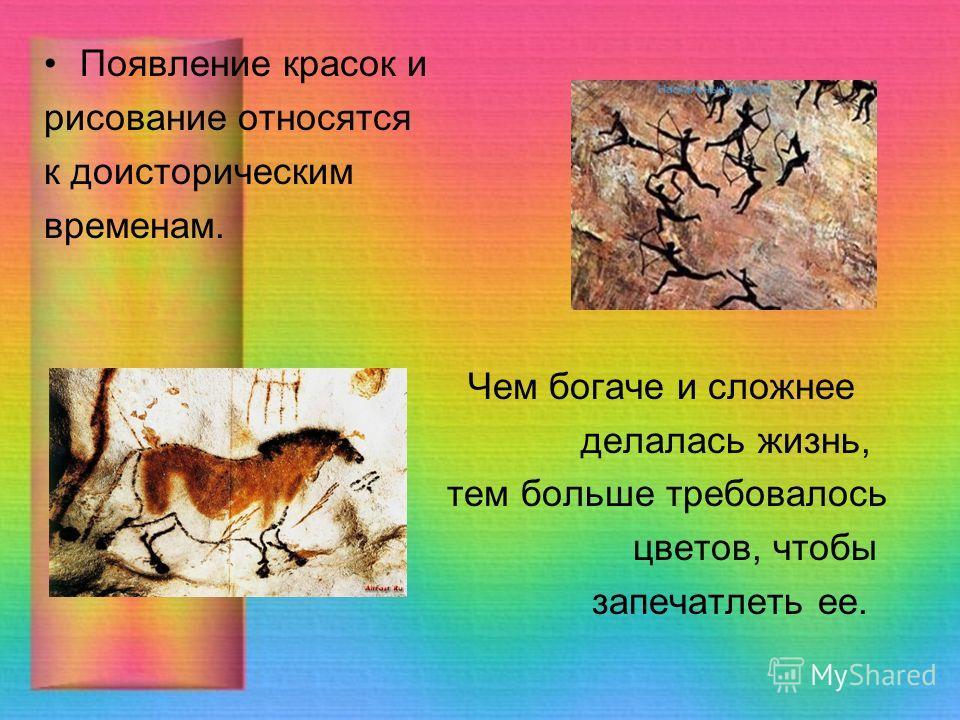 Появление красок и рисование относятся к доисторическим временам. Чем богаче и сложнее делалась жизнь, тем больше требовалось цветов, чтобы запечатлеть ее.