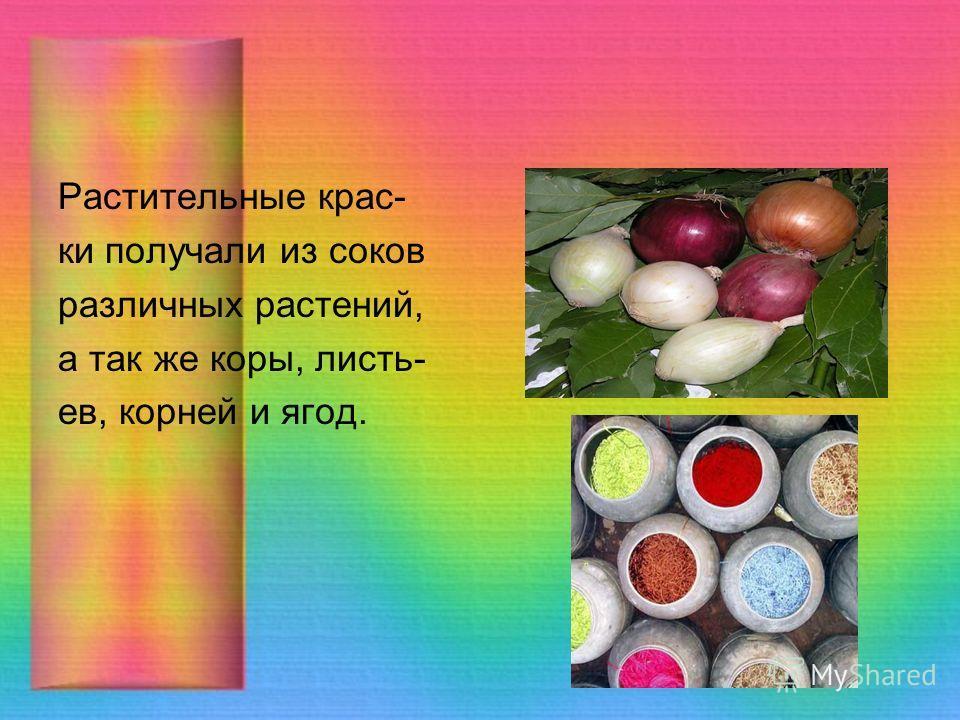 Растительные крас- ки получали из соков различных растений, а так же коры, листьев, корней и ягод.