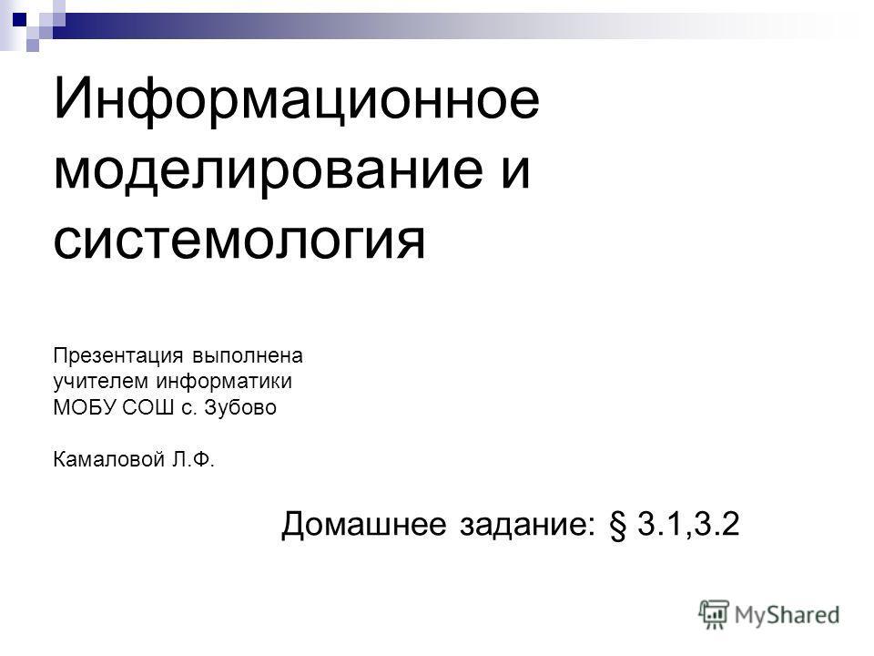 Информационное моделирование и системология Презентация выполнена учителем информатики МОБУ СОШ с. Зубово Камаловой Л.Ф. Домашнее задание: § 3.1,3.2