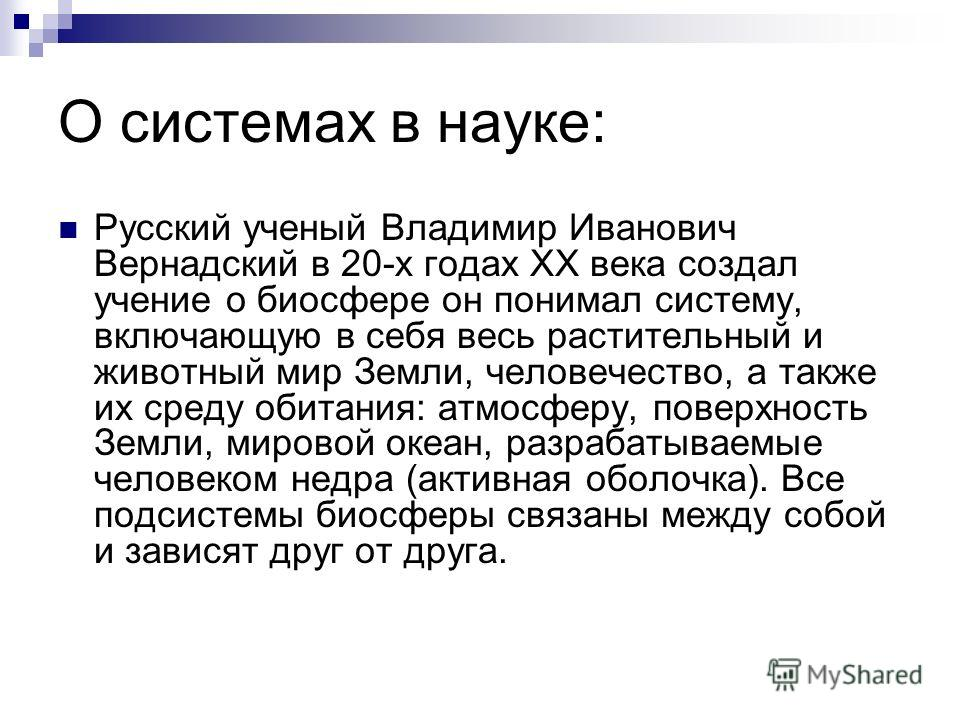 О системах в науке: Русский ученый Владимир Иванович Вернадский в 20-х годах ХХ века создал учение о биосфере он понимал систему, включающую в себя весь растительный и животный мир Земли, человечество, а также их среду обитания: атмосферу, поверхност