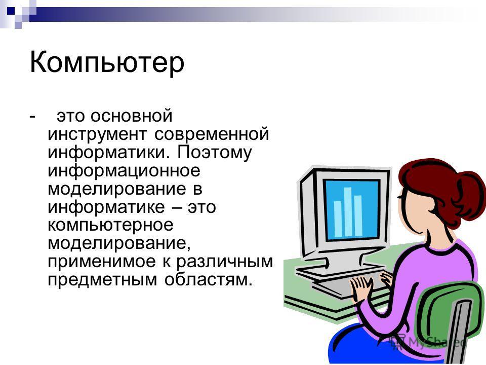 Компьютер - это основной инструмент современной информатики. Поэтому информационное моделирование в информатике – это компьютерное моделирование, применимое к различным предметным областям.