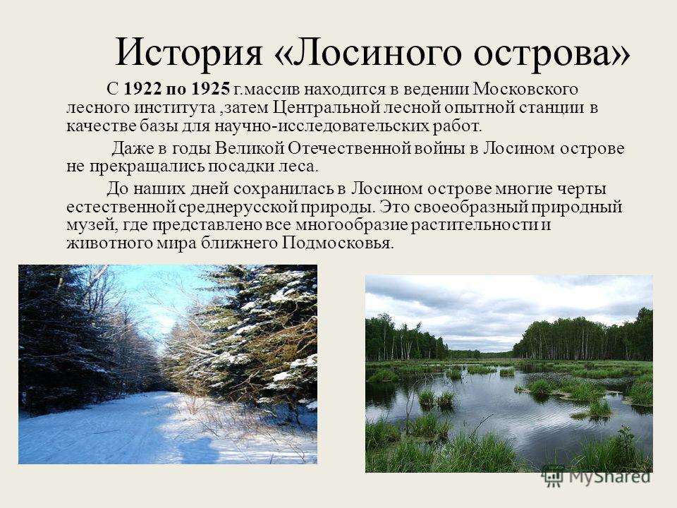 История «Лосиного острова» С 1922 по 1925 г.массив находится в ведении Московского лесного института,затем Центральной лесной опытной станции в качестве базы для научно-исследовательских работ. Даже в годы Великой Отечественной войны в Лосином остров