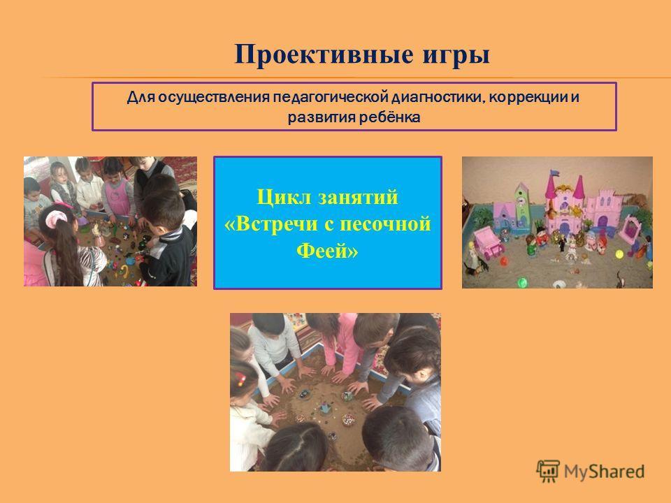 Проективные игры Для осуществления педагогической диагностики, коррекции и развития ребёнка Цикл занятий «Встречи с песочной Феей»