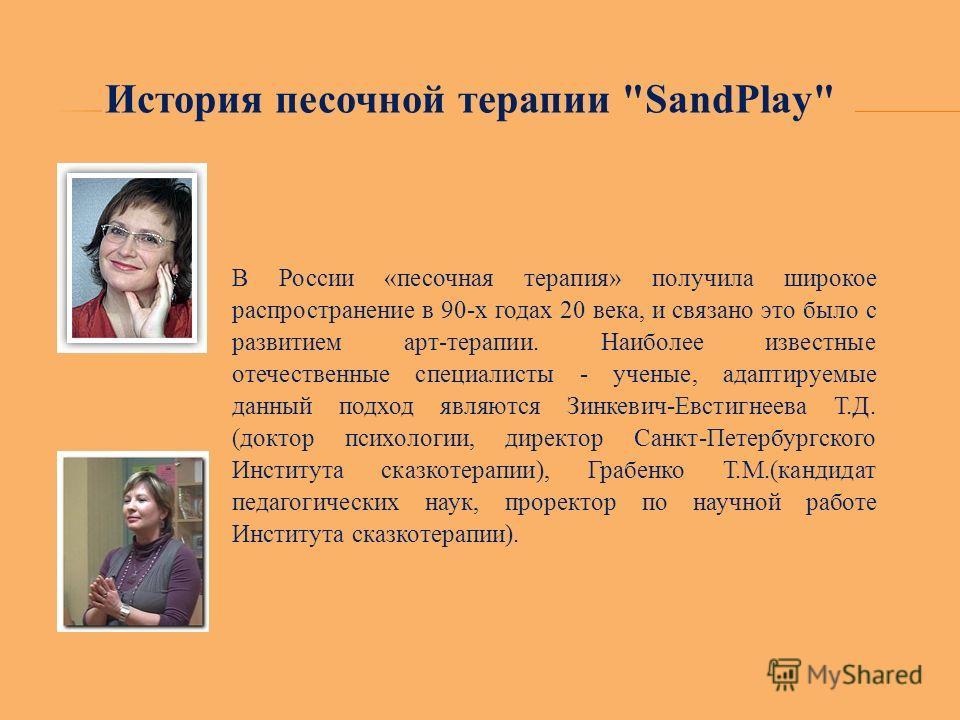 В России «песочная терапия» получила широкое распространение в 90-х годах 20 века, и связано это было с развитием арт-терапии. Наиболее известные отечественные специалисты - ученые, адаптируемые данный подход являются Зинкевич-Евстигнеева Т.Д. (докто