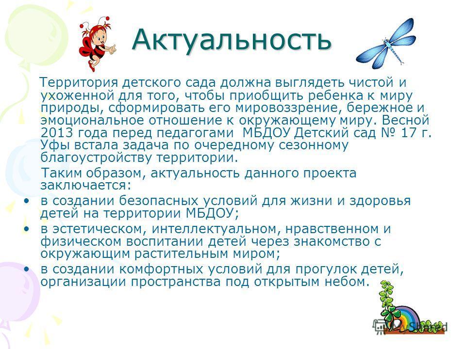 Актуальность Территория детского сада должна выглядеть чистой и ухоженной для того, чтобы приобщить ребенка к миру природы, сформировать его мировоззрение, бережное и эмоциональное отношение к окружающему миру. Весной 2013 года перед педагогами МБДОУ