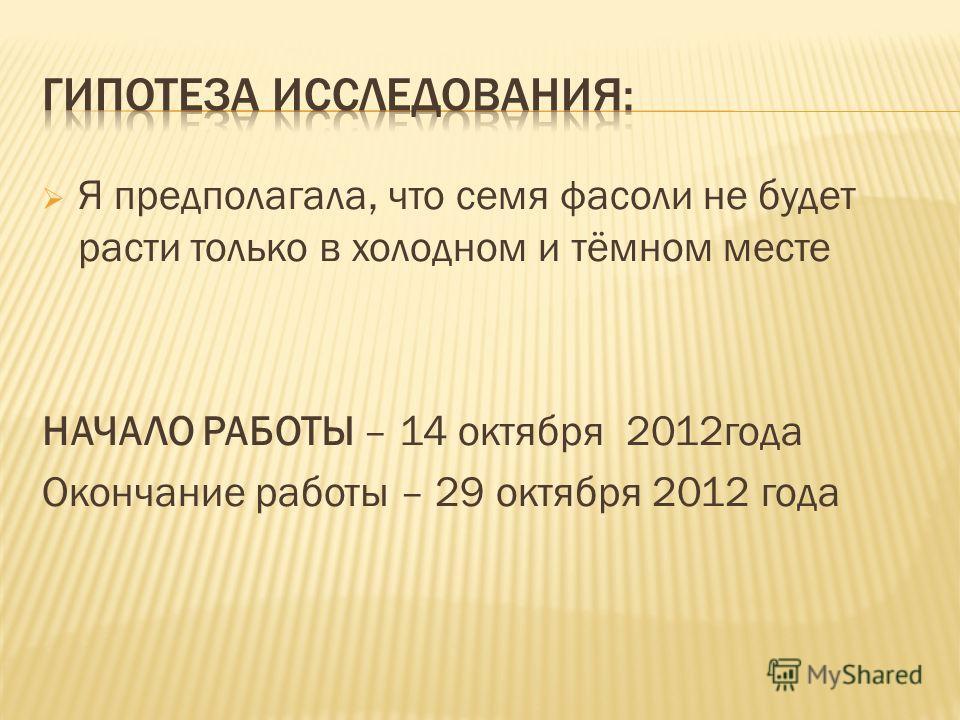 Я предполагала, что семя фасоли не будет расти только в холодном и тёмном месте НАЧАЛО РАБОТЫ – 14 октября 2012 года Окончание работы – 29 октября 2012 года