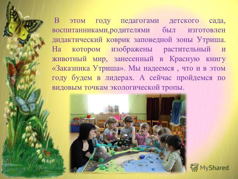В этом году педагогами детского сада, воспитанниками,родителями был изготовлен дидактический коврик заповедной зоны Утриша. На котором изображены растительный и животный мир, занесенный в Красную книгу «Заказника Утриша». Мы надеемся, что и в этом го