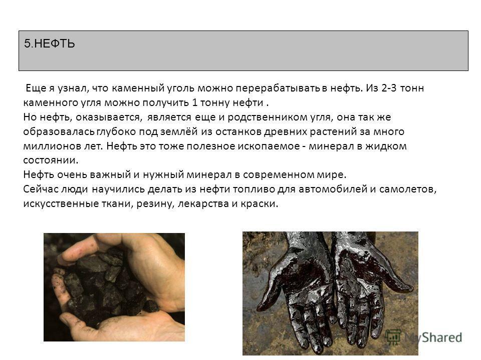 5. НЕФТЬ Еще я узнал, что каменный уголь можно перерабатывать в нефть. Из 2-3 тонн каменного угля можно получить 1 тонну нефти. Но нефть, оказывается, является еще и родственником угля, она так же образовалась глубоко под землёй из останков древних р