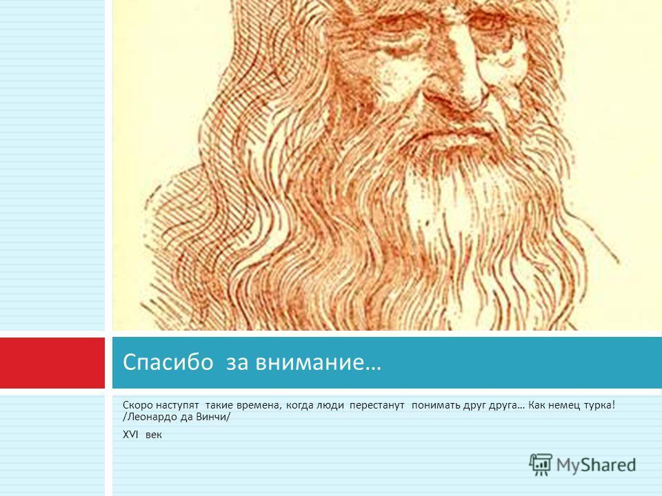 Скоро наступят такие времена, когда люди перестанут понимать друг друга … Как немец турка ! / Леонардо да Винчи / XVI век Спасибо за внимание …