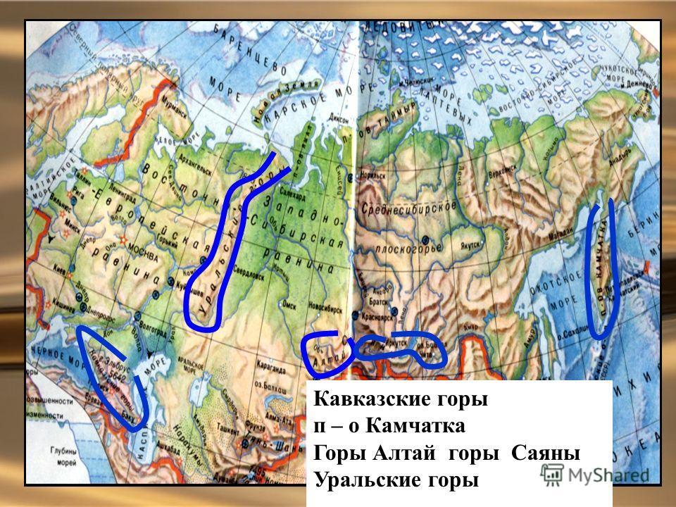 Кавказские горы п – о Камчатка Горы Алтай горы Саяны Уральские горы