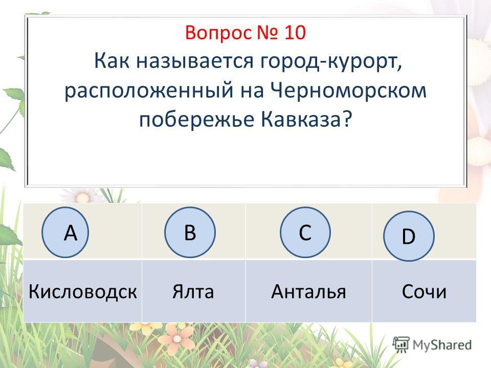 Вопрос 10 Как называется город-курорт, расположенный на Черноморском побережье Кавказа? Кисловодск ЯлтаАнталья Сочи А BC D