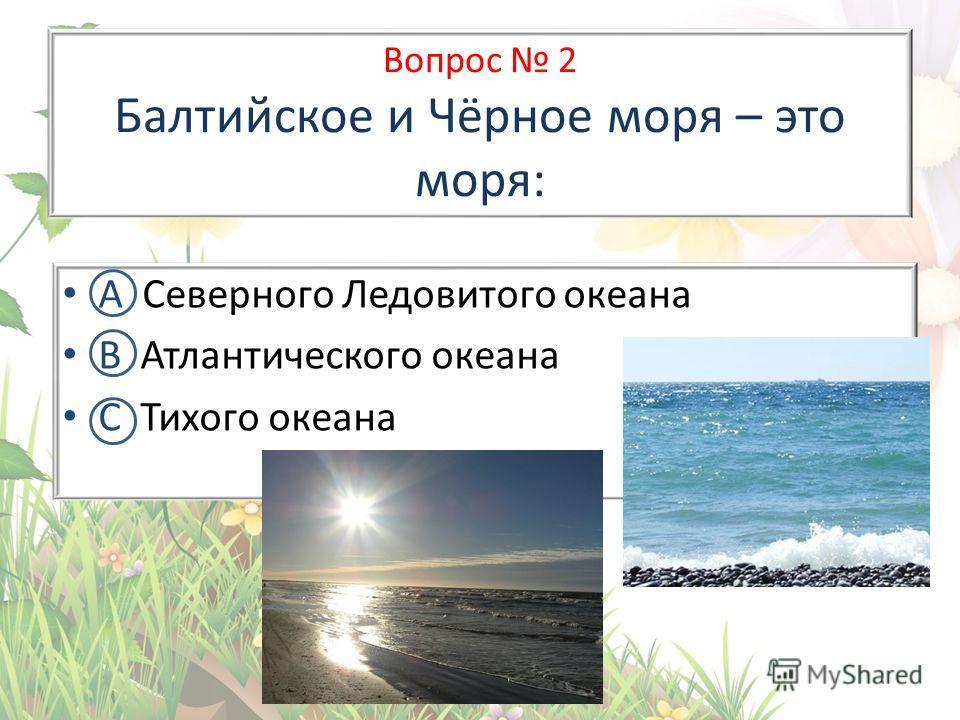 Вопрос 2 Балтийское и Чёрное моря – это моря: А Северного Ледовитого океана В Атлантического океана С Тихого океана