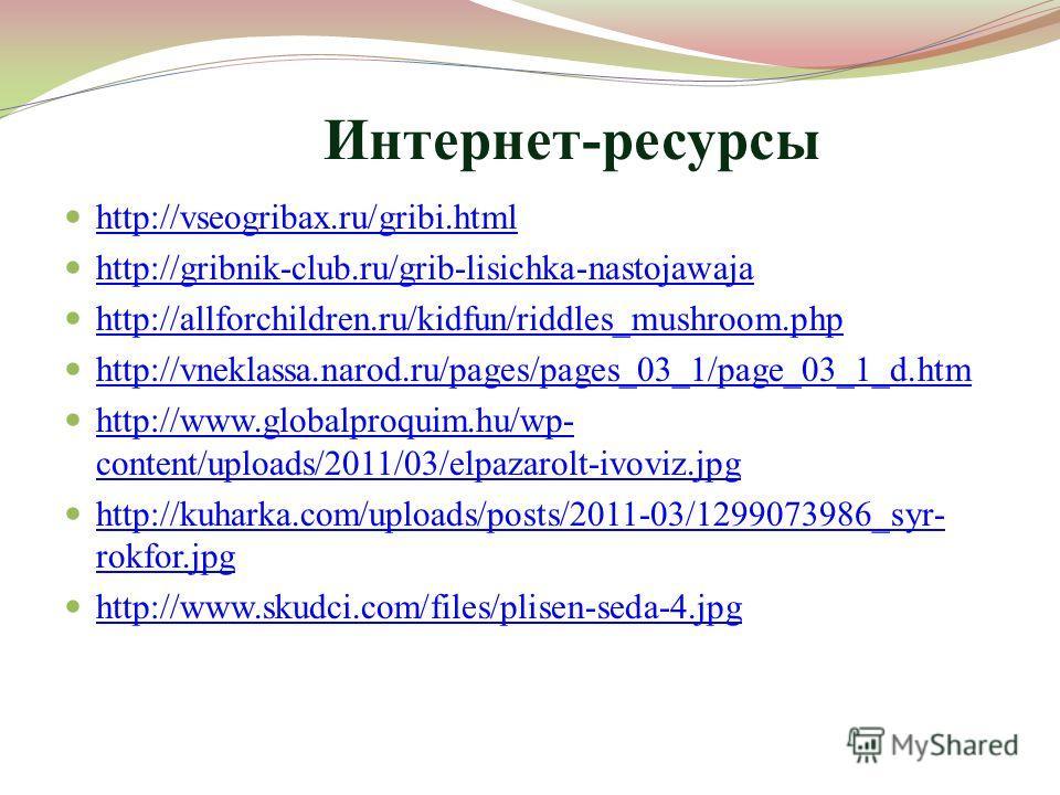Интернет-ресурсы http://vseogribax.ru/gribi.html http://gribnik-club.ru/grib-lisichka-nastojawaja http://allforchildren.ru/kidfun/riddles_mushroom.php http://vneklassa.narod.ru/pages/pages_03_1/page_03_1_d.htm http://www.globalproquim.hu/wp- content/