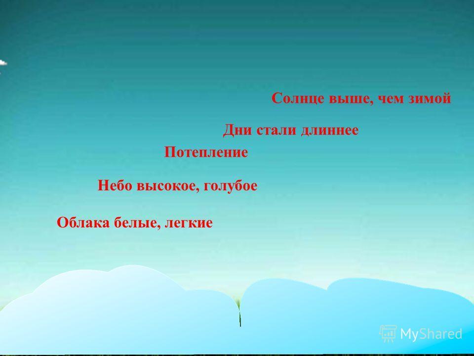Солнце выше, чем зимой Дни стали длиннее Потепление Небо высокое, голубое Облака белые, легкие