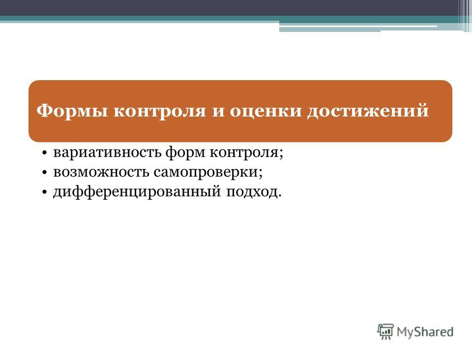 Формы контроля и оценки достижений вариативность форм контроля; возможность самопроверки; дифференцированный подход.