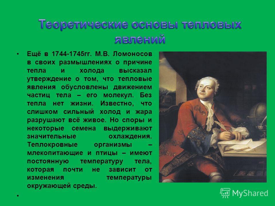 Ещё в 1744-1745 гг. М.В. Ломоносов в своих размышлениях о причине тепла и холода высказал утверждение о том, что тепловые явления обусловлены движением частиц тела – его молекул. Без тепла нет жизни. Известно, что слишком сильный холод и жара разруша