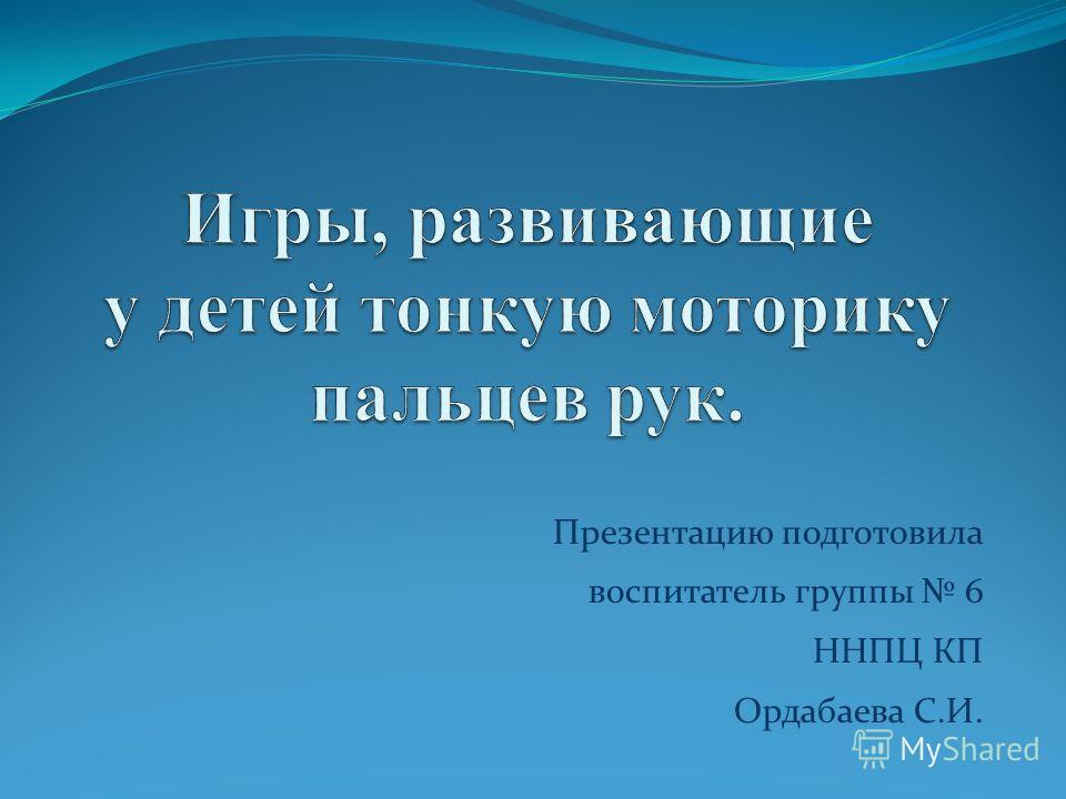 Презентацию подготовила воспитатель группы 6 ННПЦ КП Ордабаева С.И.Ор