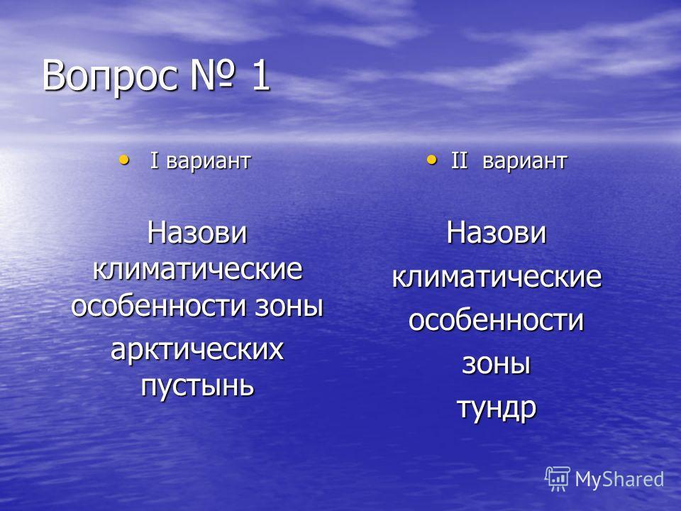 Вопрос 1 I вариант I вариант Назови климатические особенности зоны арктических пустынь II вариант II вариант Назовиклиматическиеособенностизонытундр