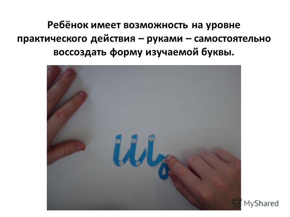 Ребёнок имеет возможность на уровне практического действия – руками – самостоятельно воссоздать форму изучаемой буквы.