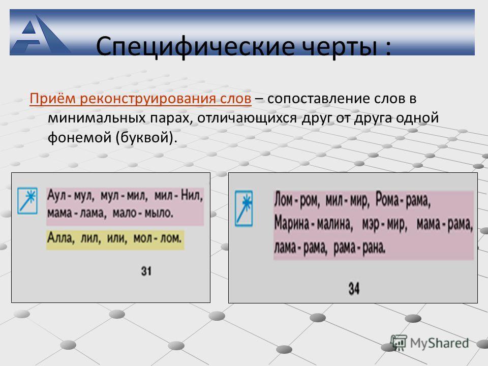 Специфические черты : Приём реконструирования слов – сопоставление слов в минимальных парах, отличающихся друг от друга одной фонемой (буквой).