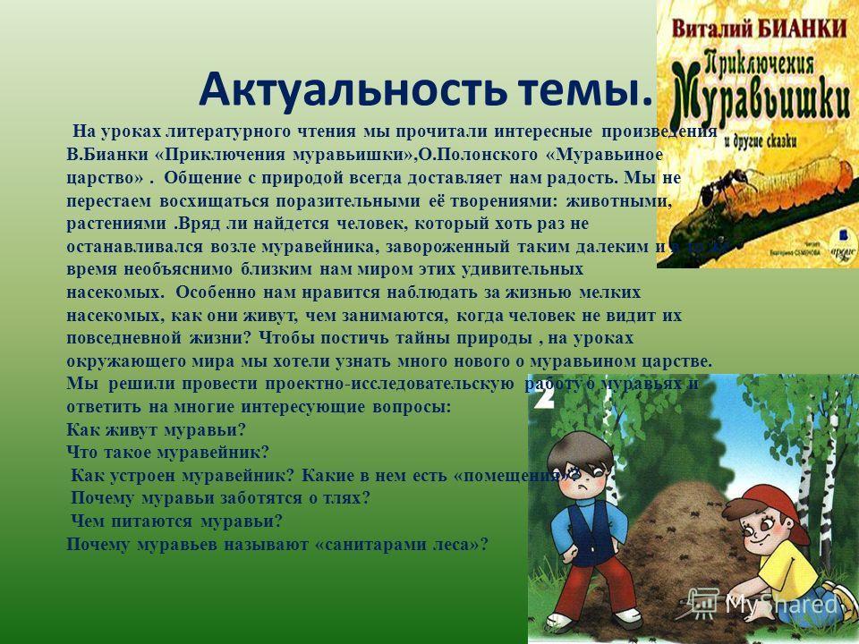 Актуальность темы. На уроках литературного чтения мы прочитали интересные произведения В.Бианки «Приключения муравьишки»,О.Полонского «Муравьиное царство». Общение с природой всегда доставляет нам радость. Мы не перестаем восхищаться поразительными е