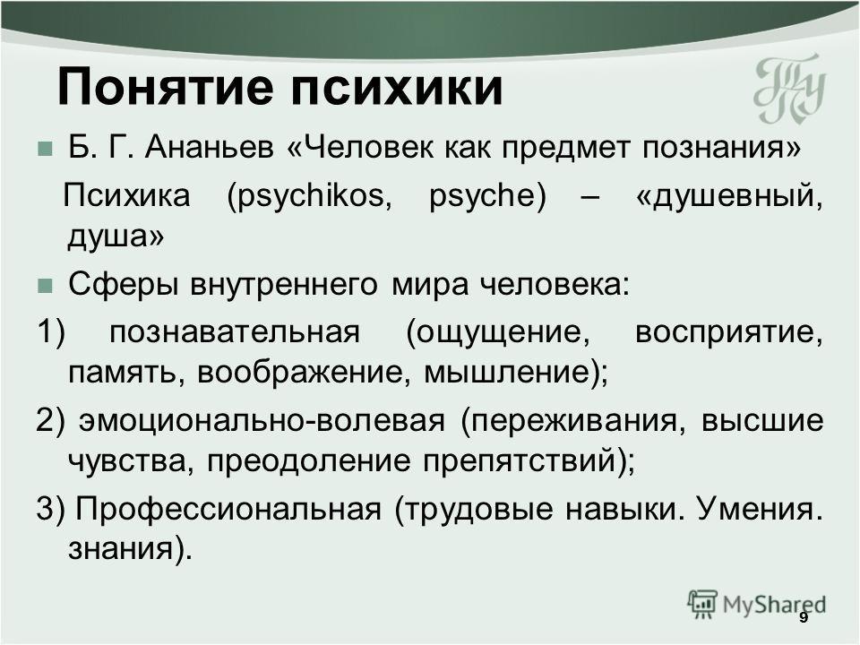 Понятие психики Б. Г. Ананьев «Человек как предмет познания» Психика (psychikos, psyche) – «душевный, душа» Сферы внутреннего мира человека: 1) познавательная (ощущение, восприятие, память, воображение, мышление); 2) эмоционально-волевая (переживания
