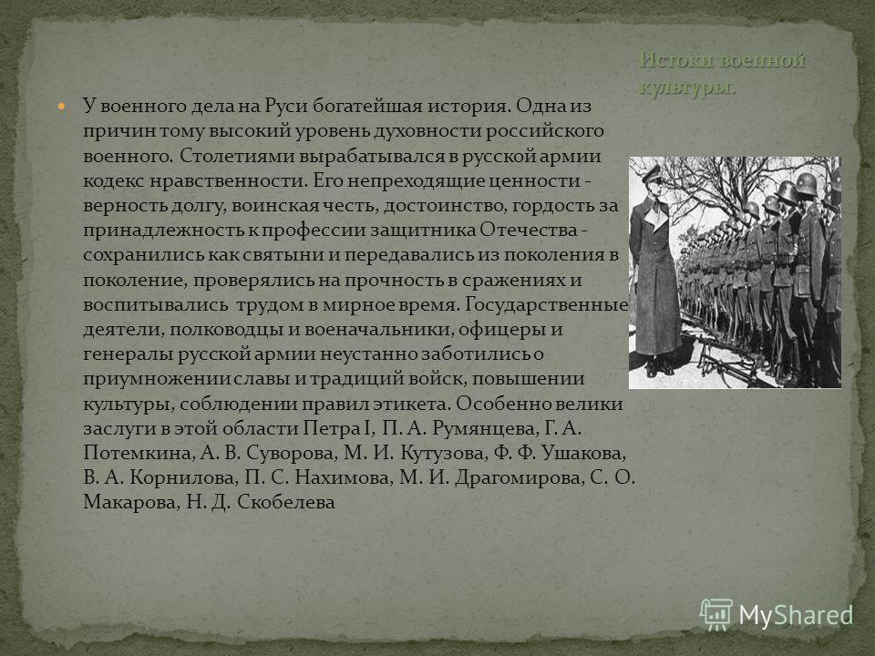 У военного дела на Руси богатейшая история. Одна из причин тому высокий уровень духовности российского военного. Столетиями вырабатывался в русской армии кодекс нравственности. Его непреходящие ценности - верность долгу, воинская честь, достоинство,