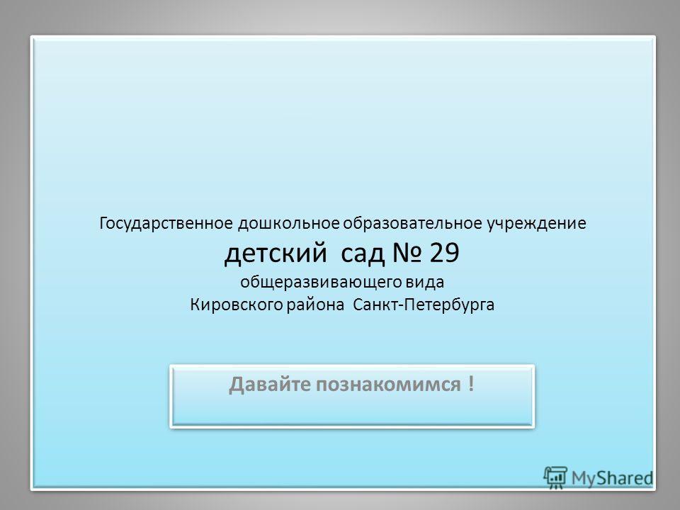Государственное дошкольное образовательное учреждение детский сад 29 общеразвивающего вида Кировского района Санкт-Петербурга Давайте познакомимся !