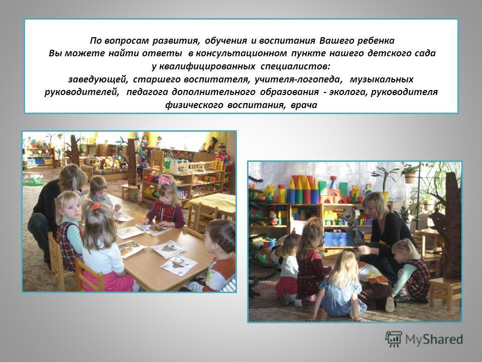 По вопросам развития, обучения и воспитания Вашего ребенка Вы можете найти ответы в консультационном пункте нашего детского сада у квалифицированных специалистов: заведующей, старшего воспитателя, учителя-логопеда, музыкальных руководителей, педагога