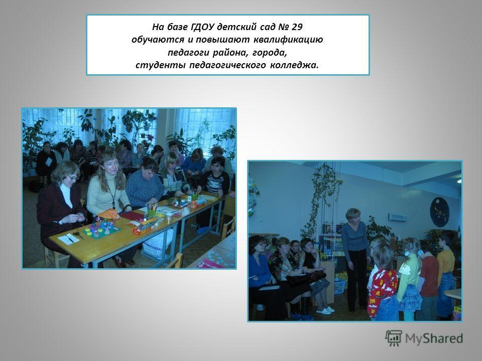 На базе ГДОУ детский сад 29 обучаются и повышают квалификацию педагоги района, города, студенты педагогического колледжа.