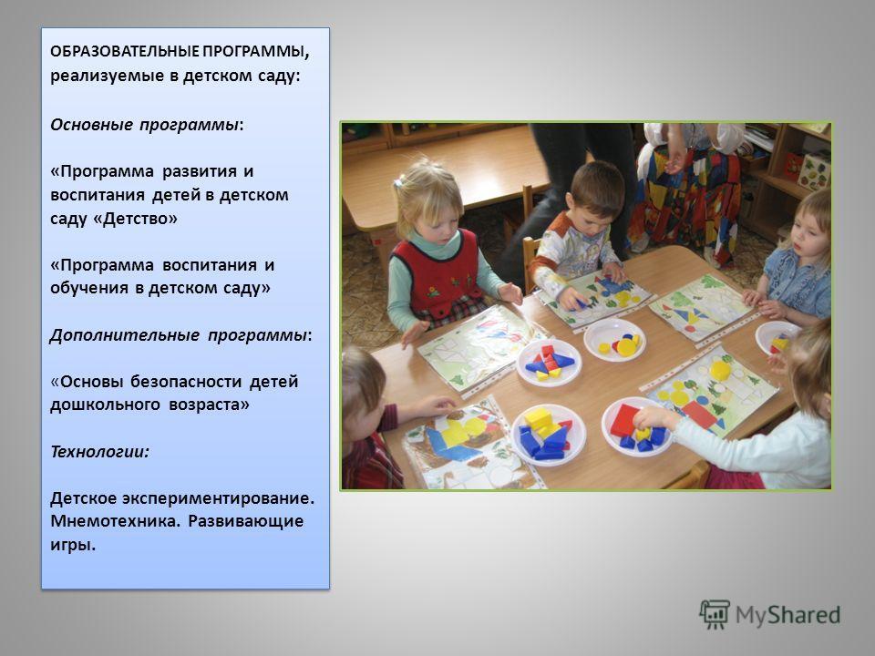 ОБРАЗОВАТЕЛЬНЫЕ ПРОГРАММЫ, реализуемые в детском саду: Основные программы: «Программа развития и воспитания детей в детском саду «Детство» «Программа воспитания и обучения в детском саду» Дополнительные программы: «Основы безопасности детей дошкольно