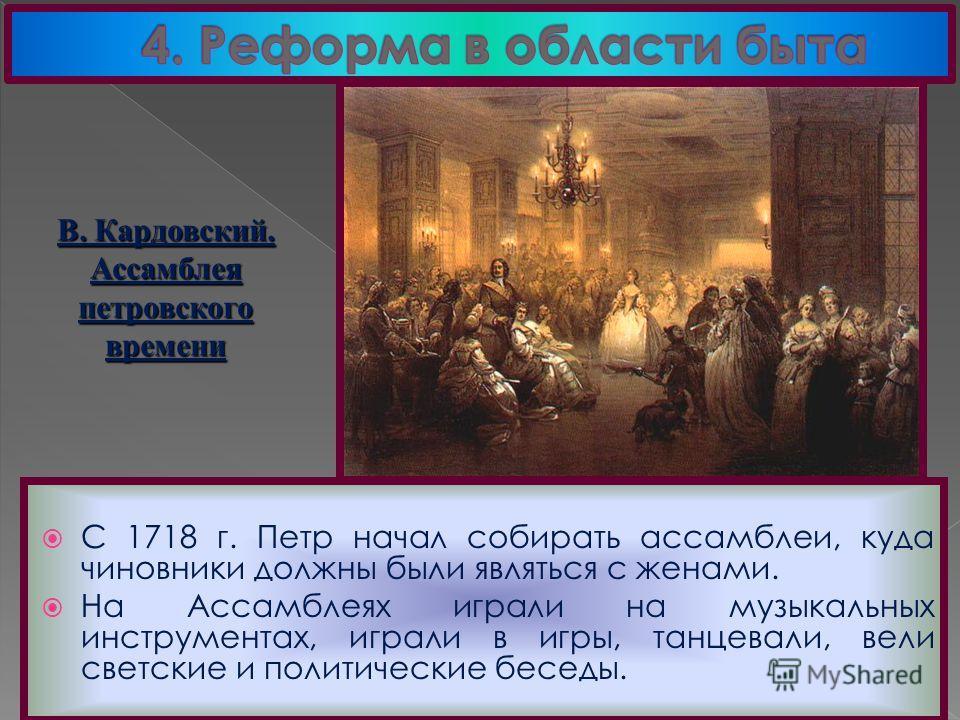 С 1718 г. Петр начал собирать ассамблеи, куда чиновники должны были являться с женами. На Ассамблеях играли на музыкальных инструментах, играли в игры, танцевали, вели светские и политические беседы. В. Кардовский. Ассамблеяпетровскоговремени