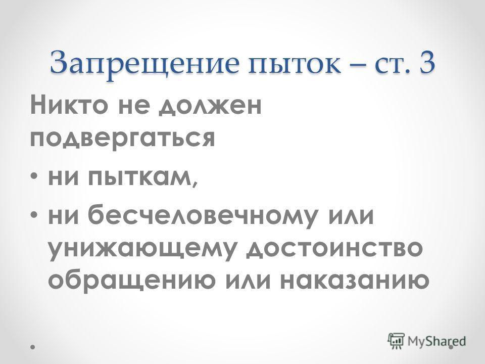 Запрещение пыток – ст. 3 Никто не должен подвергаться ни пыткам, ни бесчеловечному или унижающему достоинство обращению или наказанию