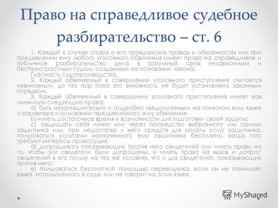 Право на справедливое судебное разбирательство – ст. 6 1. Каждый в случае спора о его гражданских правах и обязанностях или при предъявлении ему любого уголовного обвинения имеет право на справедливое и публичное разбирательство дела в разумный срок