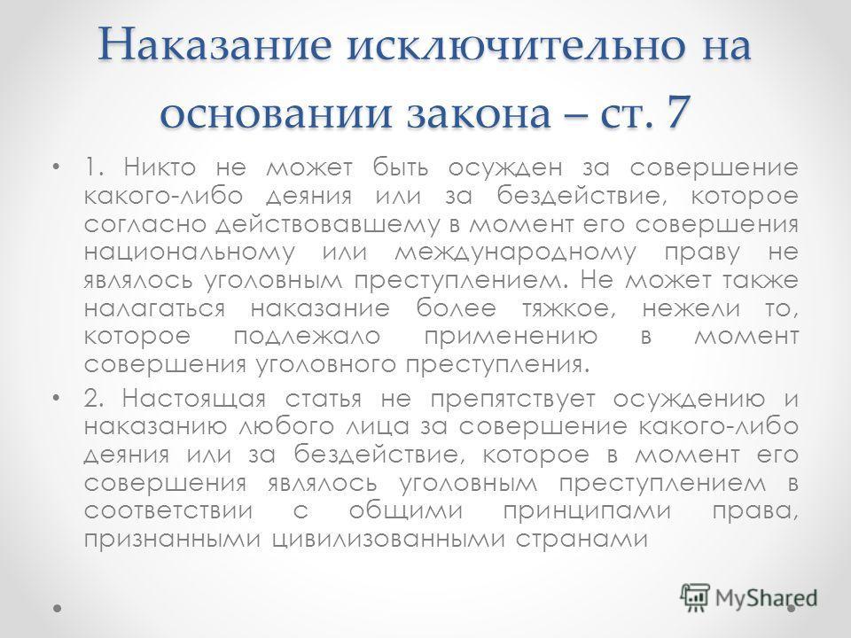 Наказание исключительно на основании закона – ст. 7 1. Никто не может быть осужден за совершение какого-либо деяния или за бездействие, которое согласно действовавшему в момент его совершения национальному или международному праву не являлось уголовн
