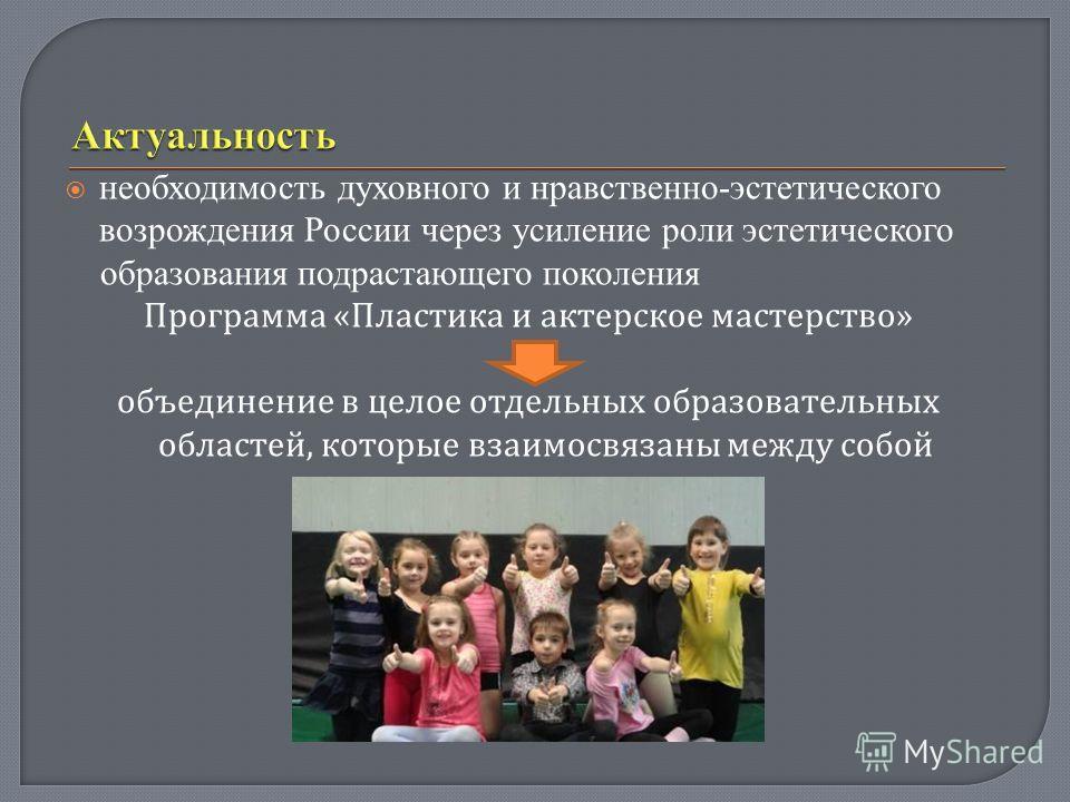 необходимость духовного и нравственно-эстетического возрождения России через усиление роли эстетического образования подрастающего поколения Программа « Пластика и актерское мастерство » объединение в целое отдельных образовательных областей, которые