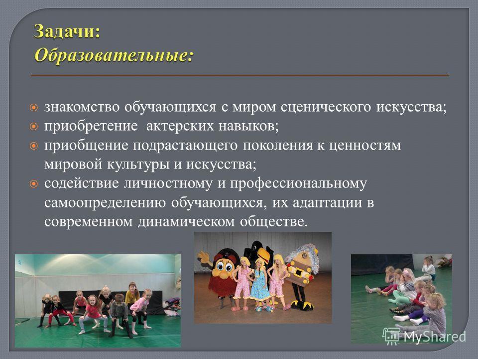 знакомство обучающихся с миром сценического искусства; приобретение актерских навыков; приобщение подрастающего поколения к ценностям мировой культуры и искусства; содействие личностному и профессиональному самоопределению обучающихся, их адаптации в