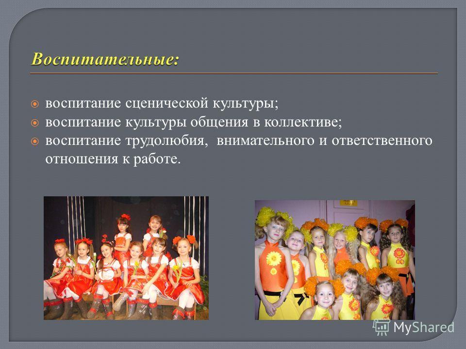 воспитание сценической культуры; воспитание культуры общения в коллективе; воспитание трудолюбия, внимательного и ответственного отношения к работе.
